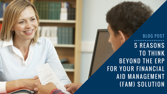 5 Reasons to Think Beyond the ERP for Your Financial Aid Management (FAM) Solution